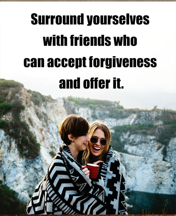 choosing friends - surround yourself with friends who can accept forgiveness and offer it