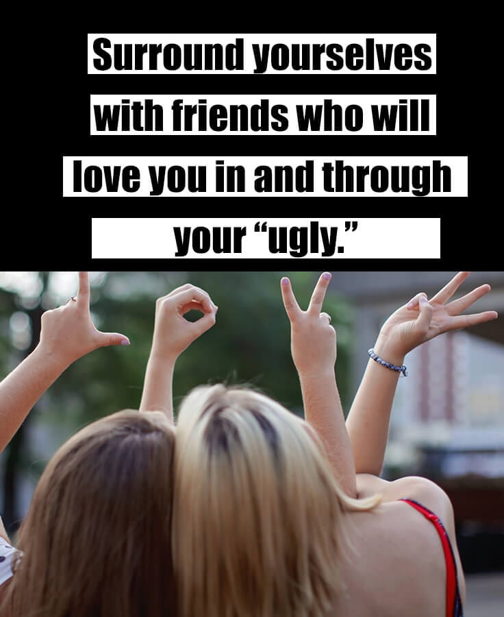 choosing friends - surround yourselves with friends who will love you in and through your ugly